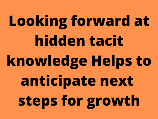 Looking forward at hidden tacit knowledge helps to anticipate next steps for growth