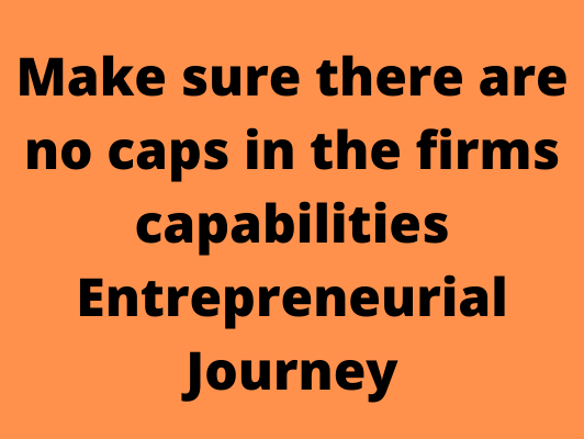 Make sure there are no caps in the firms capabiolities Entrepreneurial Journey