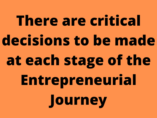There are critical decisions to be made at each stage of the Entrepreneurial Journey