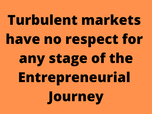 Turbulent markets have no respect for any stage of the Entrepreneurial Journey.